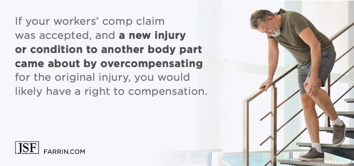 If you're on workers' comp and a new injury happens from overcompensation, you may have a right to compensation.